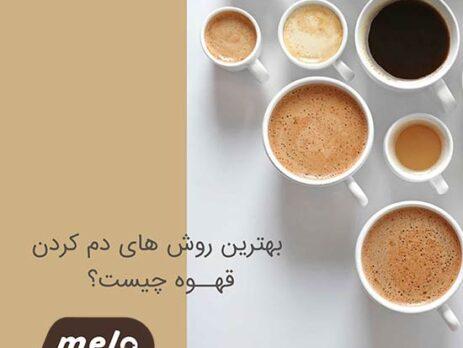 بهترین روش های دم کردن قهوه چیست ؟